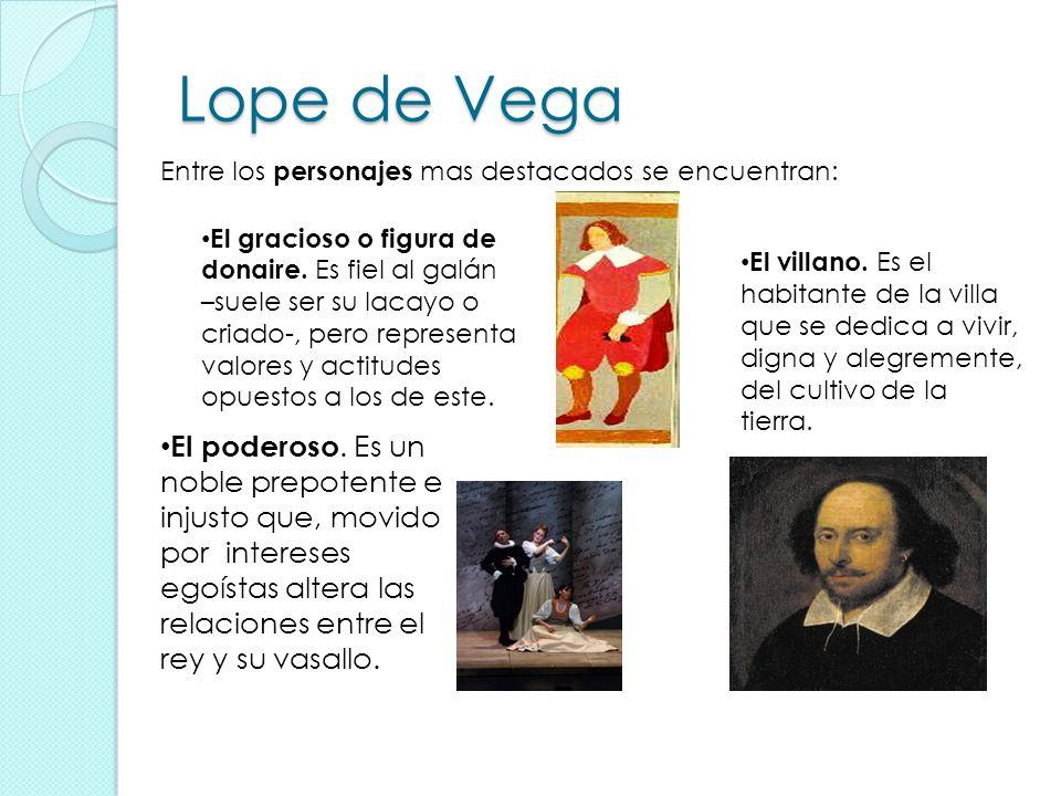 Lope de Vega Entre los personajes mas destacados se encuentran: El gracioso o figura de donaire. E s fiel al galán –suele ser su lacayo o criado-, per