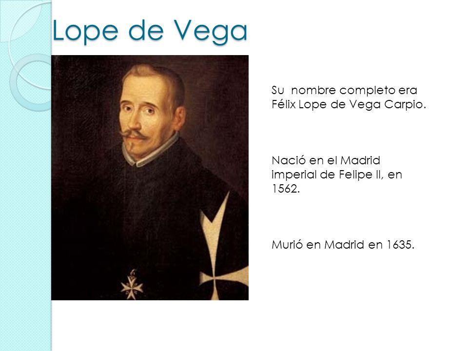 Lope de Vega Su nombre completo era Félix Lope de Vega Carpio. Nació en el Madrid imperial de Felipe II, en 1562. Murió en Madrid en 1635.