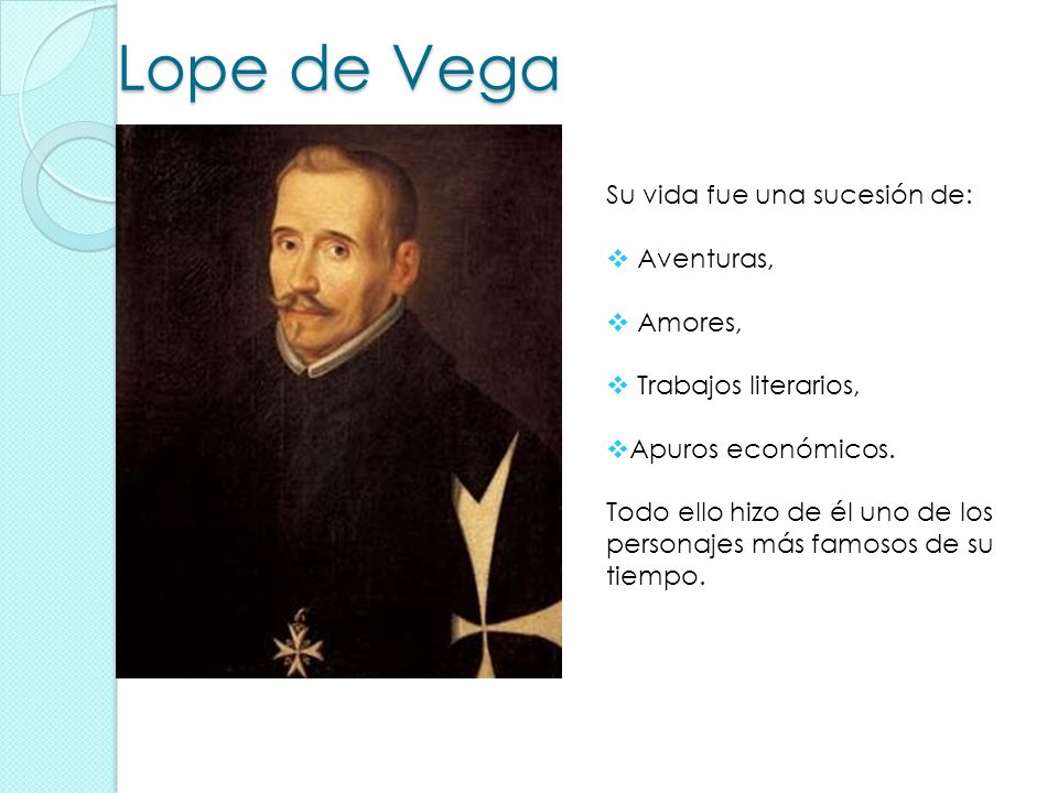 Lope de Vega Su vida fue una sucesión de: Aventuras, Amores, Trabajos literarios, Apuros económicos. Todo ello hizo de él uno de los personajes más fa