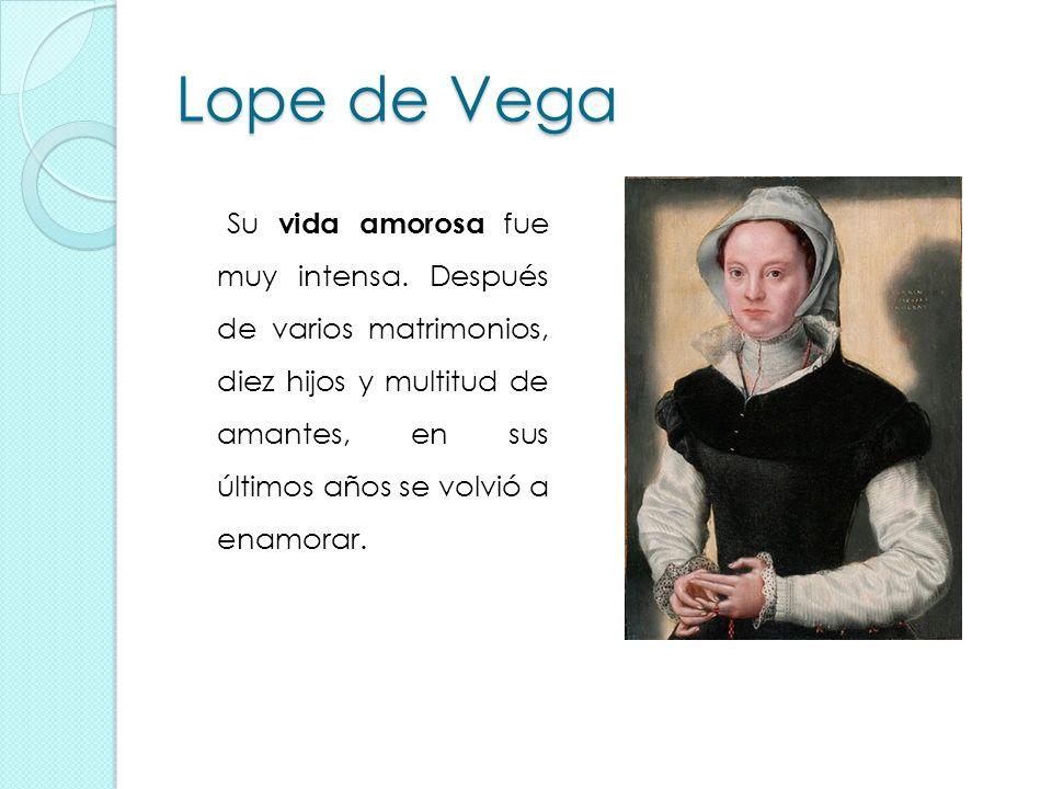 Lope de Vega Su vida amorosa fue muy intensa. Después de varios matrimonios, diez hijos y multitud de amantes, en sus últimos años se volvió a enamora