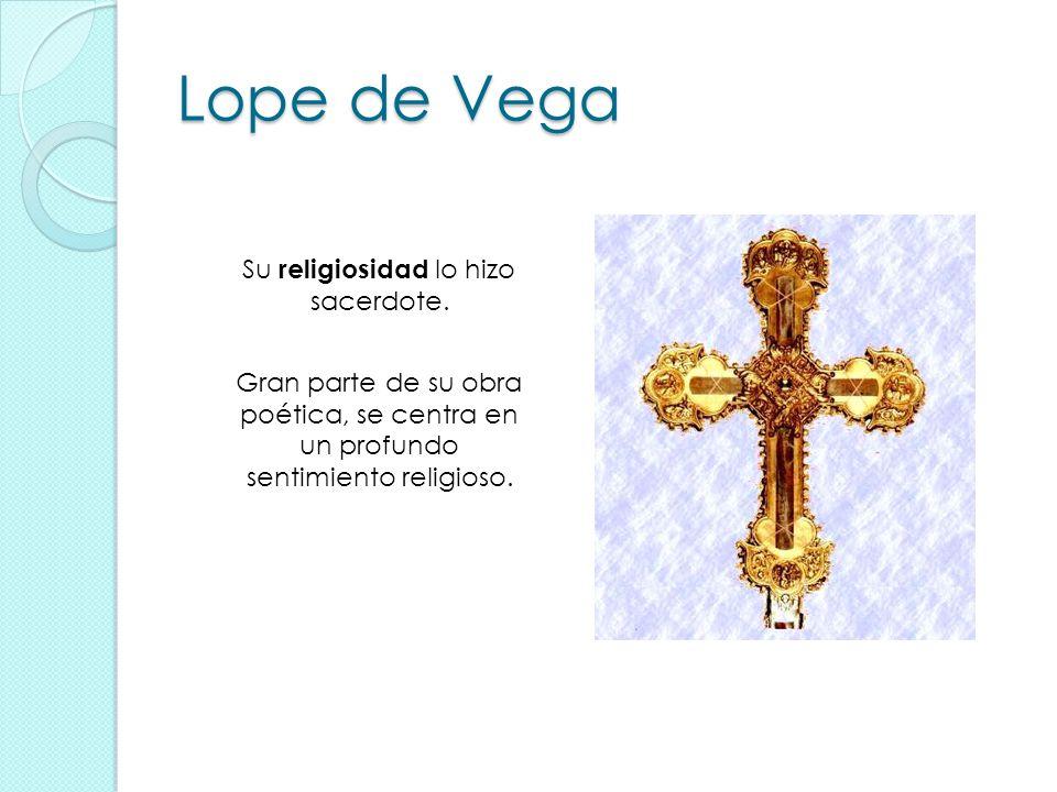 Lope de Vega Su religiosidad lo hizo sacerdote. Gran parte de su obra poética, se centra en un profundo sentimiento religioso.