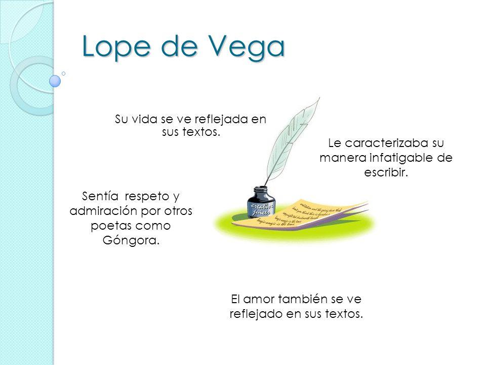 Lope de Vega Su vida se ve reflejada en sus textos. Sentía respeto y admiración por otros poetas como Góngora. Le caracterizaba su manera infatigable