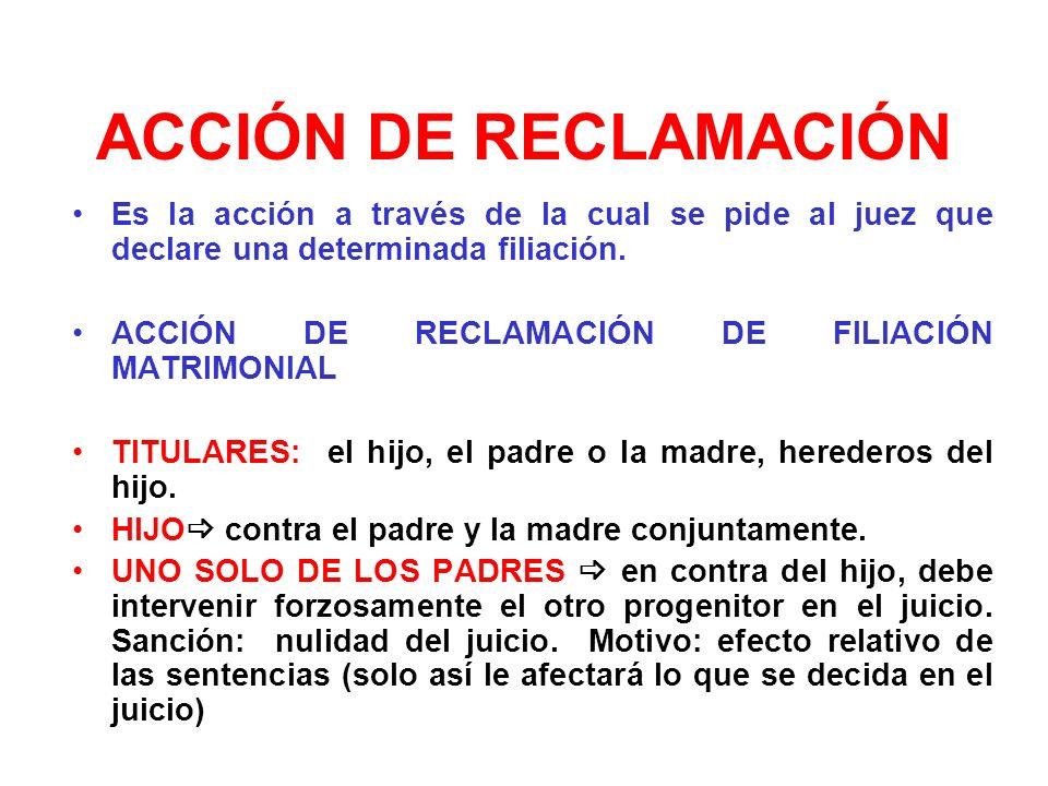 ACCIÓN DE RECLAMACIÓN Es la acción a través de la cual se pide al juez que declare una determinada filiación. ACCIÓN DE RECLAMACIÓN DE FILIACIÓN MATRI
