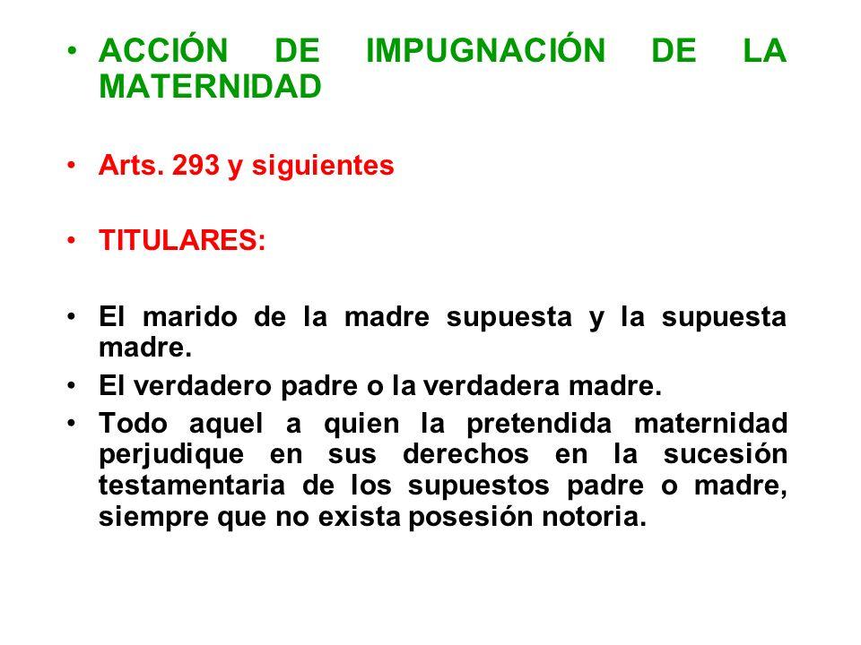 ACCIÓN DE IMPUGNACIÓN DE LA MATERNIDAD Arts. 293 y siguientes TITULARES: El marido de la madre supuesta y la supuesta madre. El verdadero padre o la v