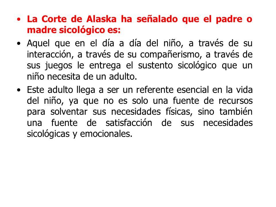 La Corte de Alaska ha señalado que el padre o madre sicológico es: Aquel que en el día a día del niño, a través de su interacción, a través de su comp