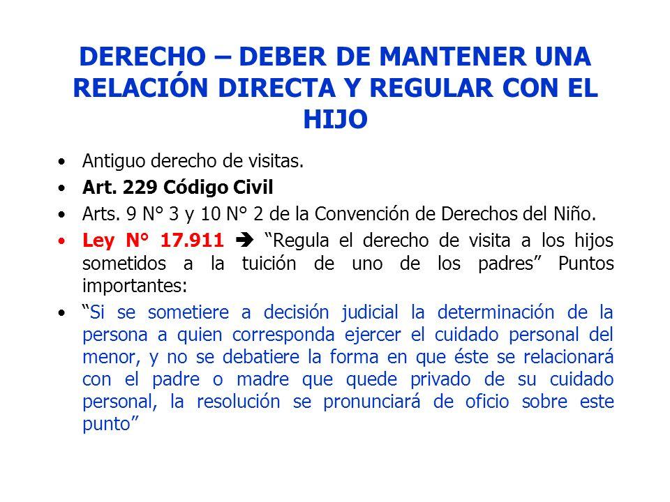DERECHO – DEBER DE MANTENER UNA RELACIÓN DIRECTA Y REGULAR CON EL HIJO Antiguo derecho de visitas. Art. 229 Código Civil Arts. 9 N° 3 y 10 N° 2 de la