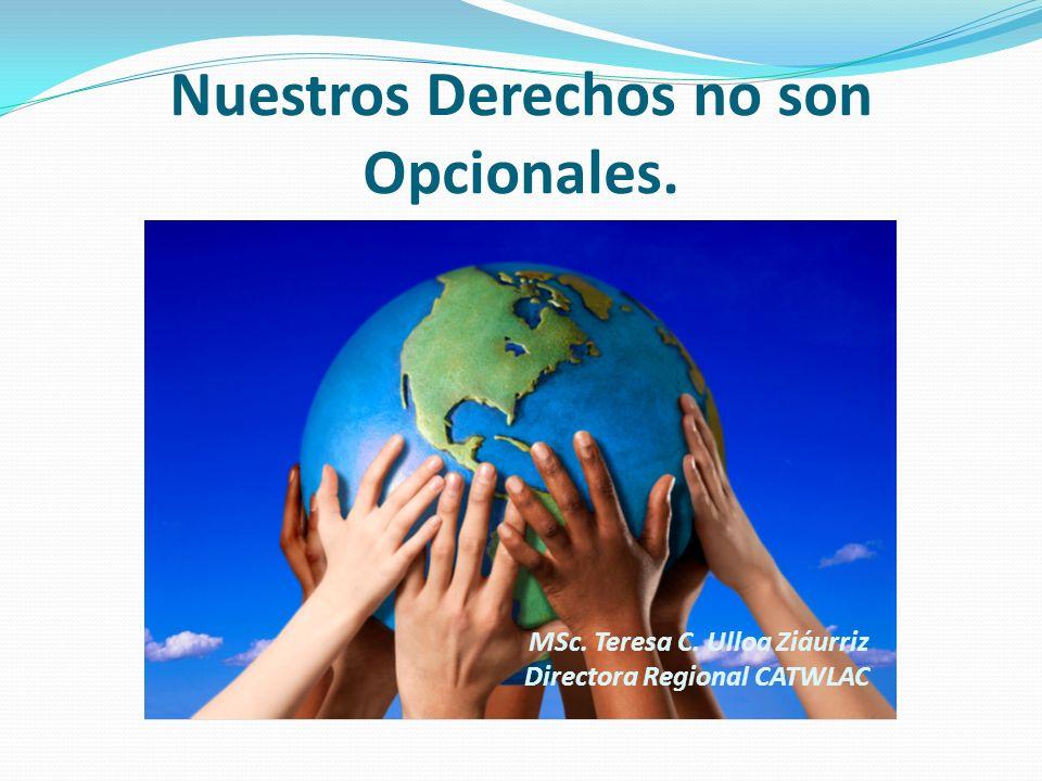 Nuestros Derechos no son Opcionales. MSc. Teresa C. Ulloa Ziáurriz Directora Regional CATWLAC