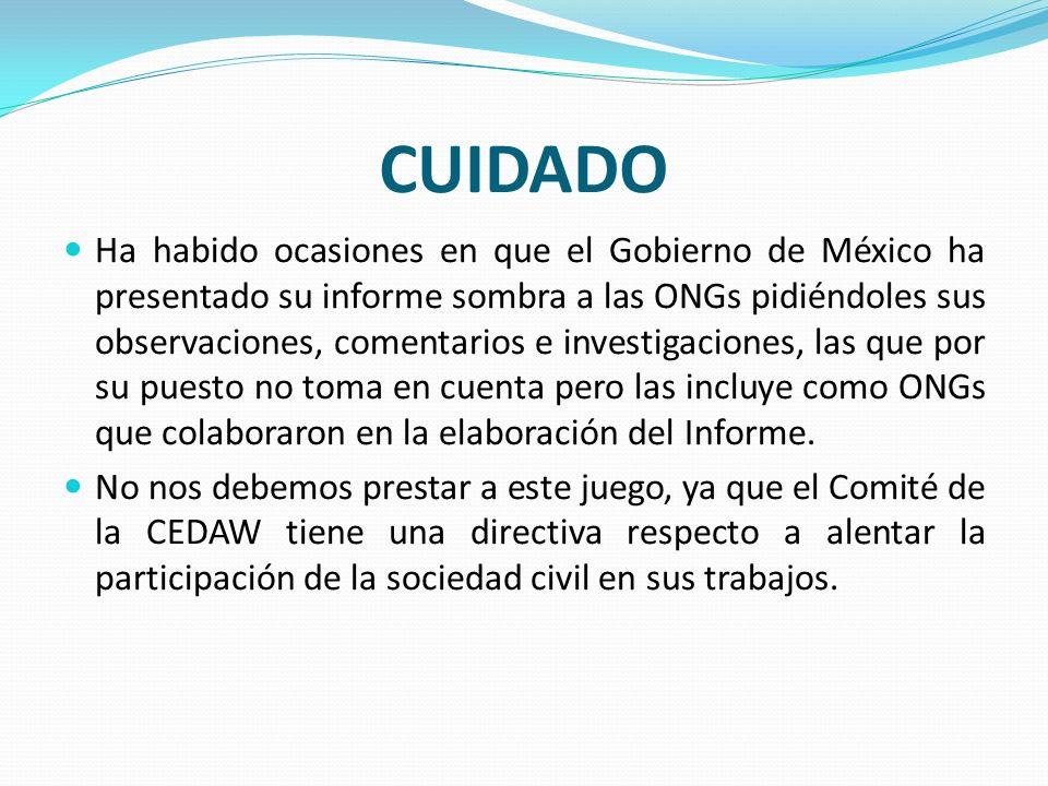 CUIDADO Ha habido ocasiones en que el Gobierno de México ha presentado su informe sombra a las ONGs pidiéndoles sus observaciones, comentarios e inves