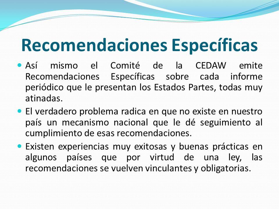 Recomendaciones Específicas Así mismo el Comité de la CEDAW emite Recomendaciones Específicas sobre cada informe periódico que le presentan los Estado