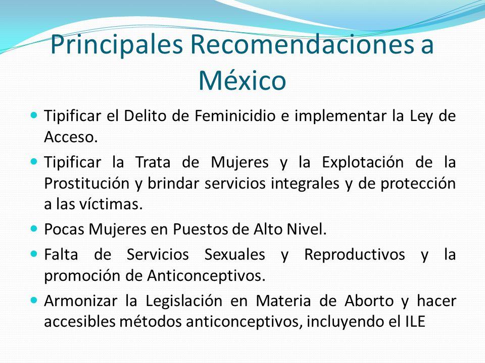Principales Recomendaciones a México Tipificar el Delito de Feminicidio e implementar la Ley de Acceso. Tipificar la Trata de Mujeres y la Explotación