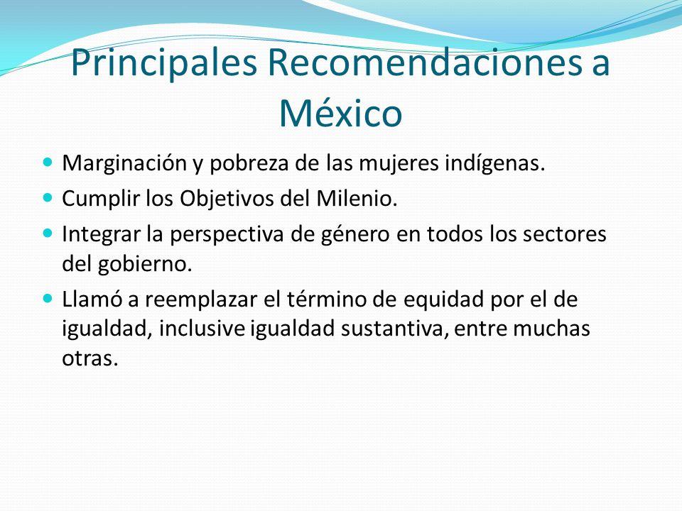 Principales Recomendaciones a México Marginación y pobreza de las mujeres indígenas. Cumplir los Objetivos del Milenio. Integrar la perspectiva de gén