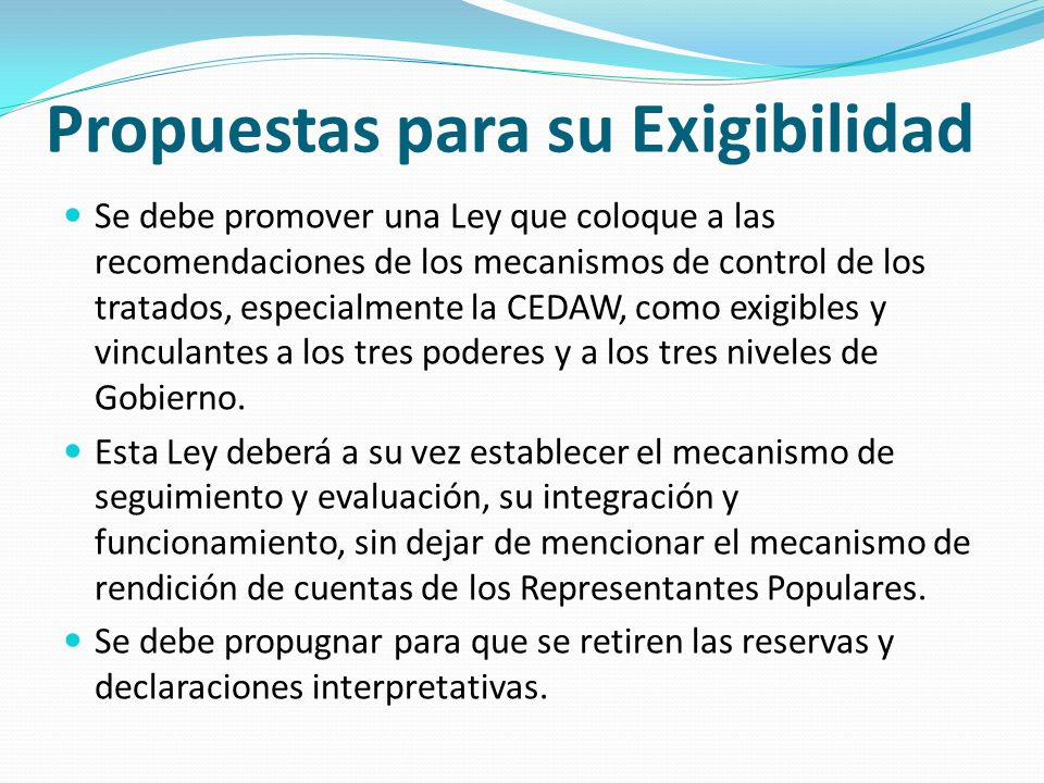 Propuestas para su Exigibilidad Se debe promover una Ley que coloque a las recomendaciones de los mecanismos de control de los tratados, especialmente