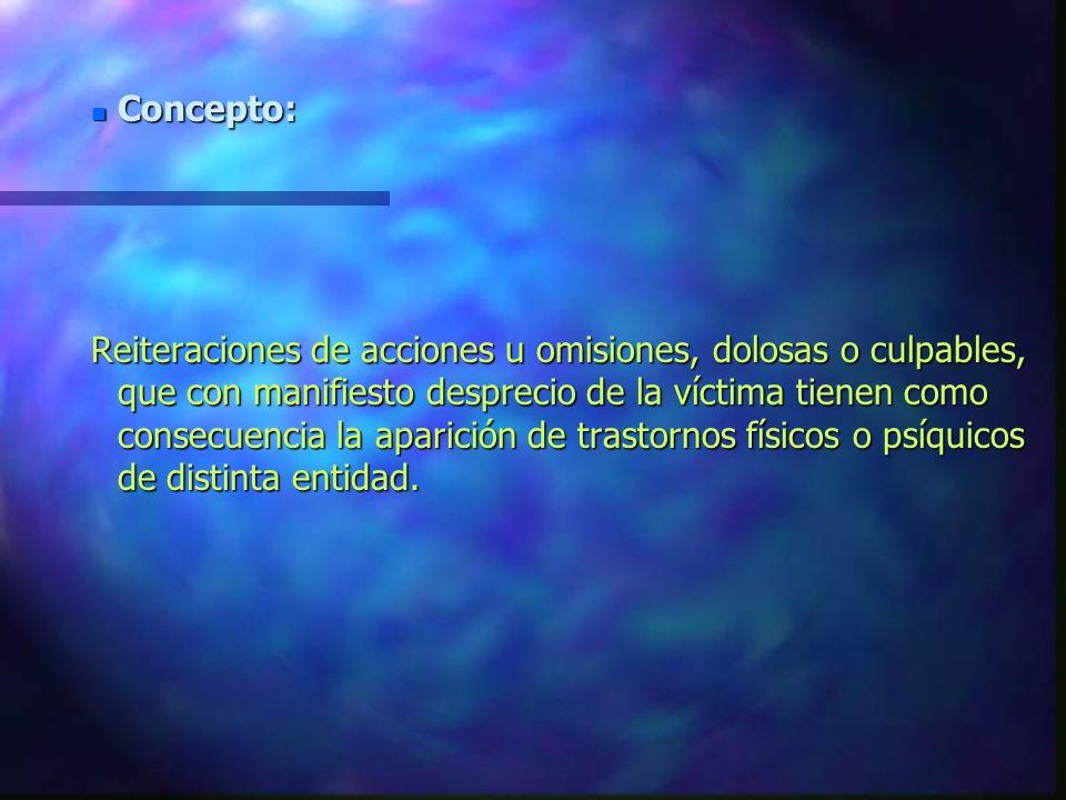 Reiteraciones de acciones u omisiones, dolosas o culpables, que con manifiesto desprecio de la víctima tienen como consecuencia la aparición de trastornos físicos o psíquicos de distinta entidad.