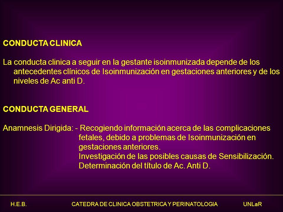 H.E.B. CATEDRA DE CLINICA OBSTETRICA Y PERINATOLOGIA UNLaR CONDUCTA CLINICA La conducta clinica a seguir en la gestante isoinmunizada depende de los a