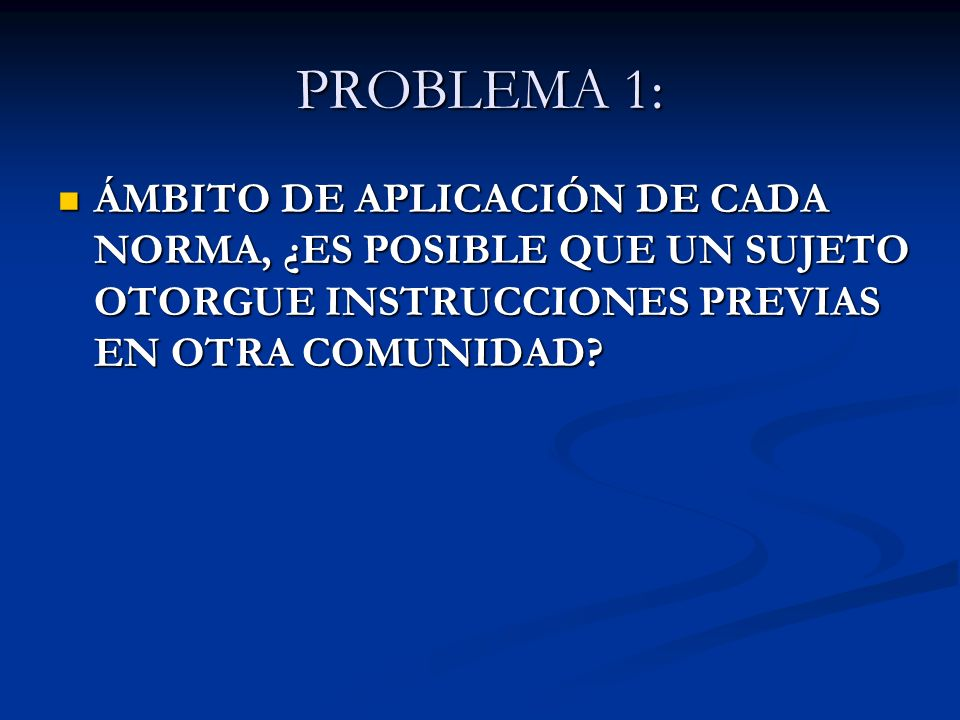 PROBLEMA 1: ÁMBITO DE APLICACIÓN DE CADA NORMA, ¿ES POSIBLE QUE UN SUJETO OTORGUE INSTRUCCIONES PREVIAS EN OTRA COMUNIDAD? ÁMBITO DE APLICACIÓN DE CAD