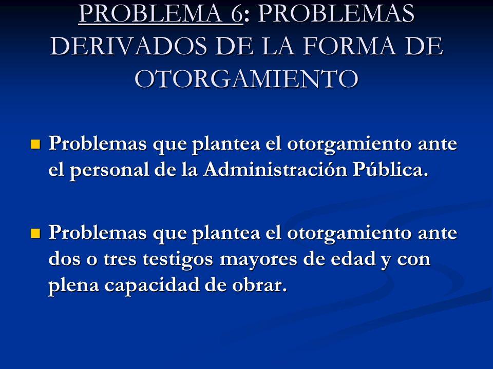 PROBLEMA 6: PROBLEMAS DERIVADOS DE LA FORMA DE OTORGAMIENTO Problemas que plantea el otorgamiento ante el personal de la Administración Pública. Probl