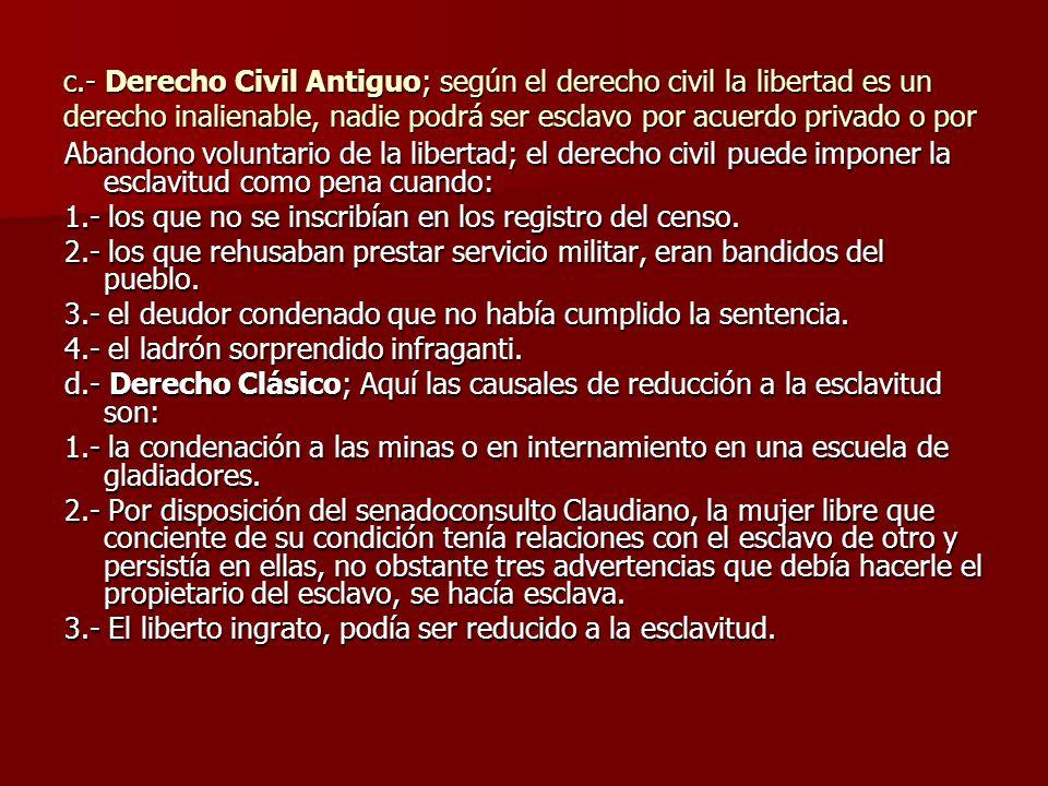 c.- Derecho Civil Antiguo; según el derecho civil la libertad es un derecho inalienable, nadie podrá ser esclavo por acuerdo privado o por Abandono vo