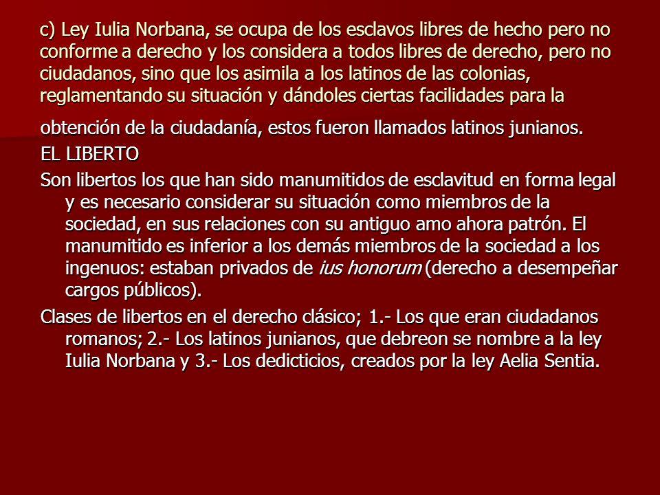 c) Ley Iulia Norbana, se ocupa de los esclavos libres de hecho pero no conforme a derecho y los considera a todos libres de derecho, pero no ciudadano