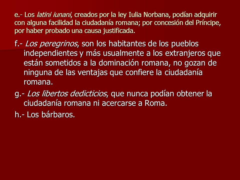 e.- Los latini iunani, creados por la ley Iulia Norbana, podían adquirir con alguna facilidad la ciudadanía romana; por concesión del Príncipe, por ha