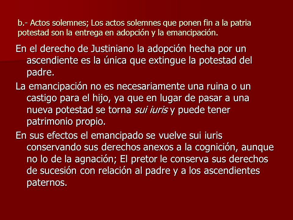 b.- Actos solemnes; Los actos solemnes que ponen fin a la patria potestad son la entrega en adopción y la emancipación. En el derecho de Justiniano la