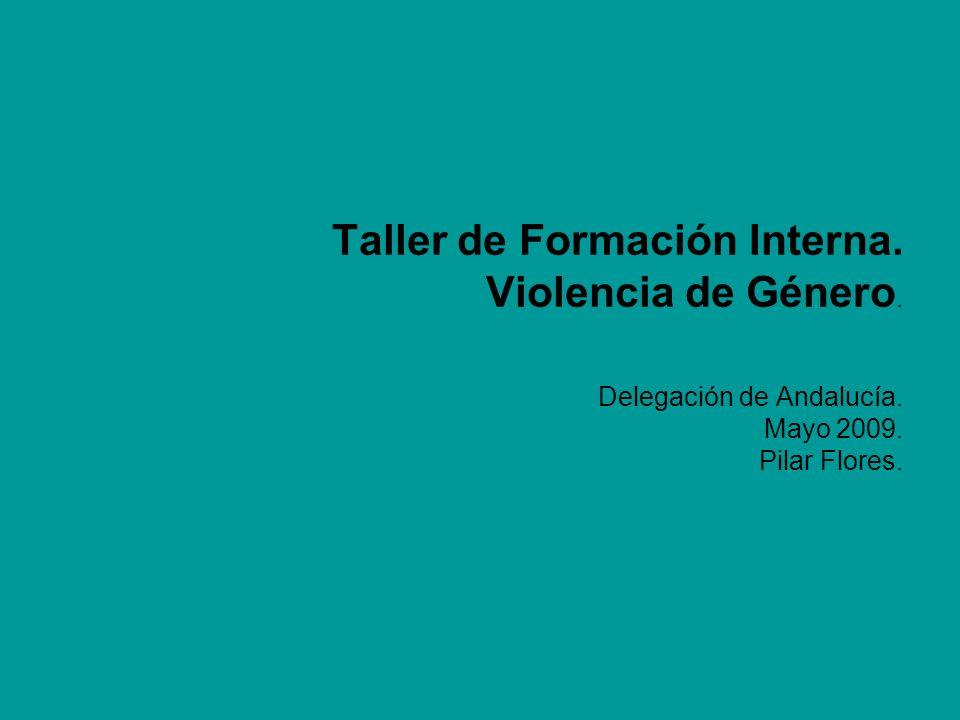 Taller de Formación Interna. Violencia de Género. Delegación de Andalucía. Mayo 2009. Pilar Flores.