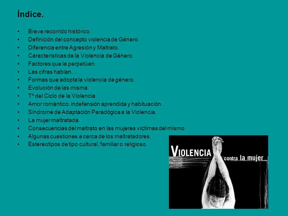 Índice. Breve recorrido histórico. Definición del concepto violencia de Género. Diferencia entre Agresión y Maltrato. Características de la Violencia