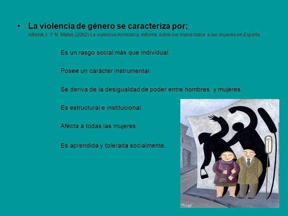 La violencia de género se caracteriza por; Alberdi, I. Y N. Matas (2002).La violencia doméstica. Informe sobre los malos tratos a las mujeres en Españ