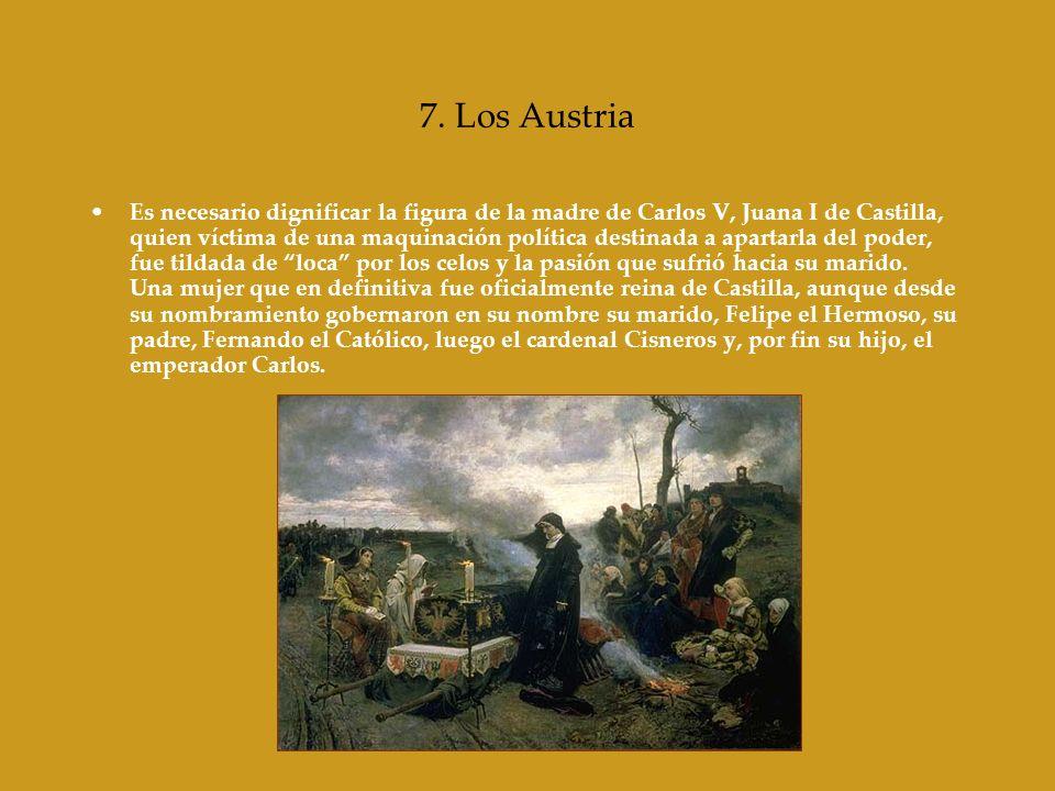 7. Los Austria Es necesario dignificar la figura de la madre de Carlos V, Juana I de Castilla, quien víctima de una maquinación política destinada a a