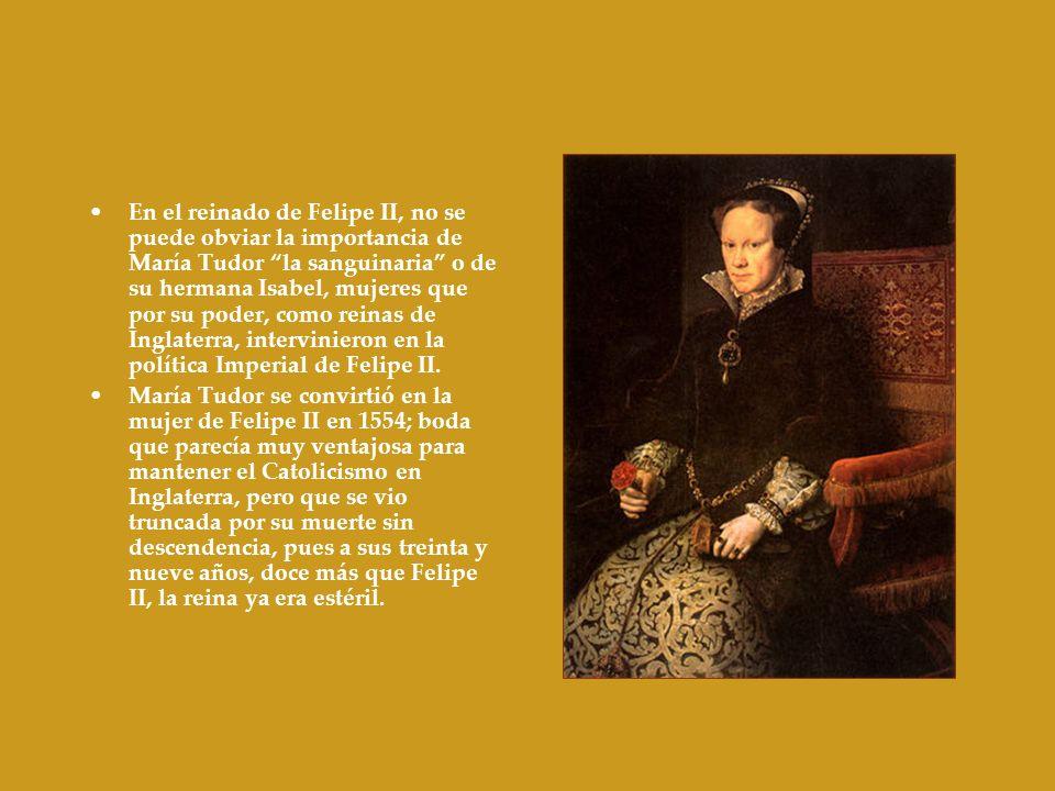 En el reinado de Felipe II, no se puede obviar la importancia de María Tudor la sanguinaria o de su hermana Isabel, mujeres que por su poder, como rei