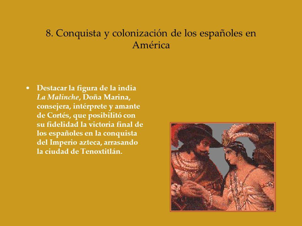 8. Conquista y colonización de los españoles en América Destacar la figura de la india La Malinche, Doña Marina, consejera, intérprete y amante de Cor