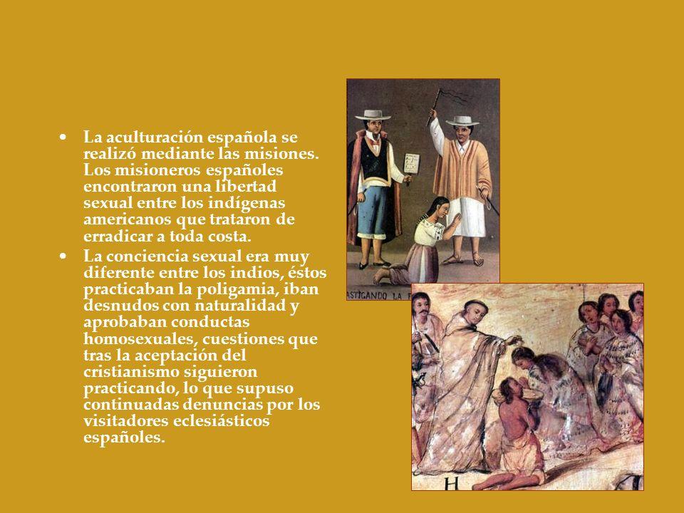 La aculturación española se realizó mediante las misiones. Los misioneros españoles encontraron una libertad sexual entre los indígenas americanos que