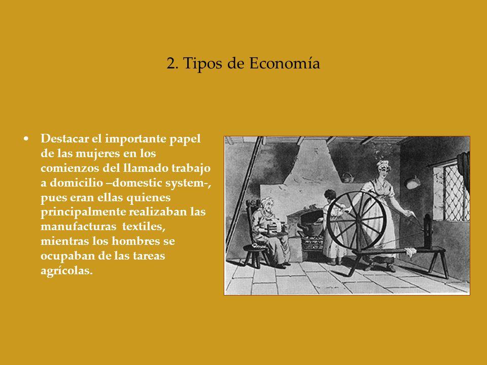 2. Tipos de Economía Destacar el importante papel de las mujeres en los comienzos del llamado trabajo a domicilio –domestic system-, pues eran ellas q