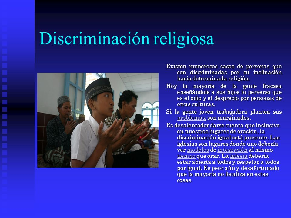 Discriminación religiosa Existen numerosos casos de personas que son discriminadas por su inclinación hacia determinada religión.