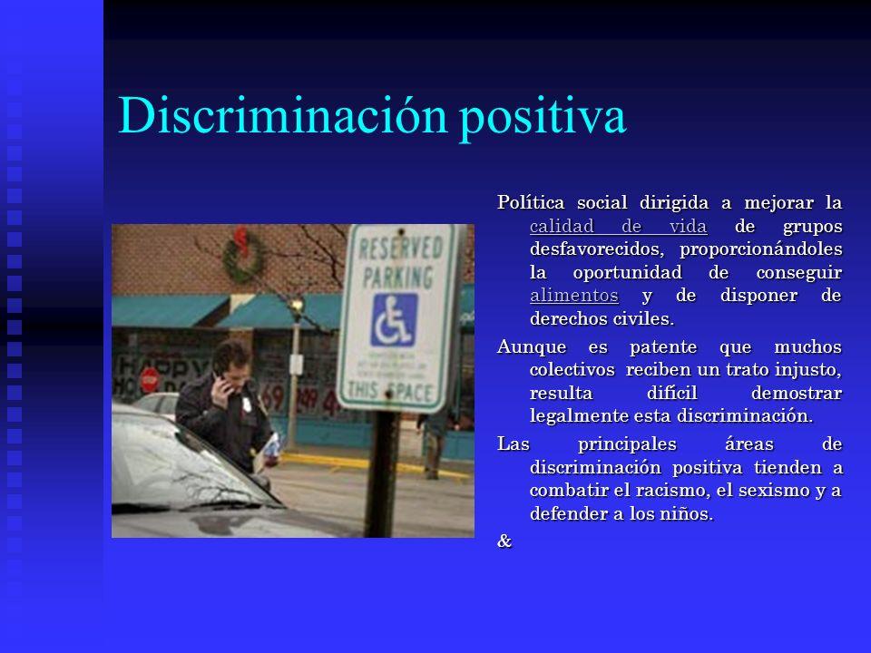 Discriminación positiva Política social dirigida a mejorar la calidad de vida de grupos desfavorecidos, proporcionándoles la oportunidad de conseguir alimentos y de disponer de derechos civiles.