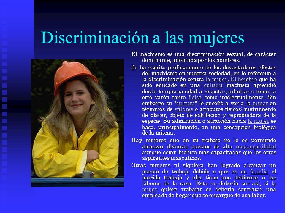 Discriminación a las mujeres El machismo es una discriminación sexual, de carácter dominante, adoptada por los hombres.