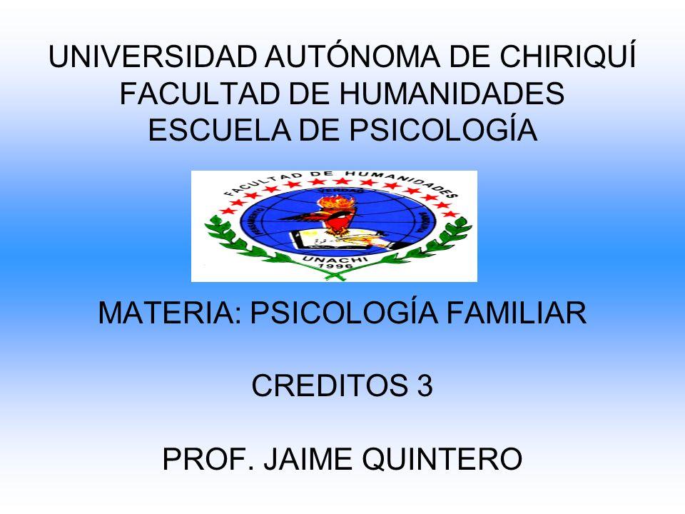 UNIVERSIDAD AUTÓNOMA DE CHIRIQUÍ FACULTAD DE HUMANIDADES ESCUELA DE PSICOLOGÍA MATERIA: PSICOLOGÍA FAMILIAR CREDITOS 3 PROF. JAIME QUINTERO