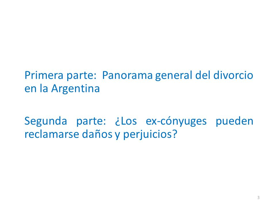 Primera parte: Panorama general del divorcio en la Argentina Segunda parte: ¿Los ex-cónyuges pueden reclamarse daños y perjuicios? 3