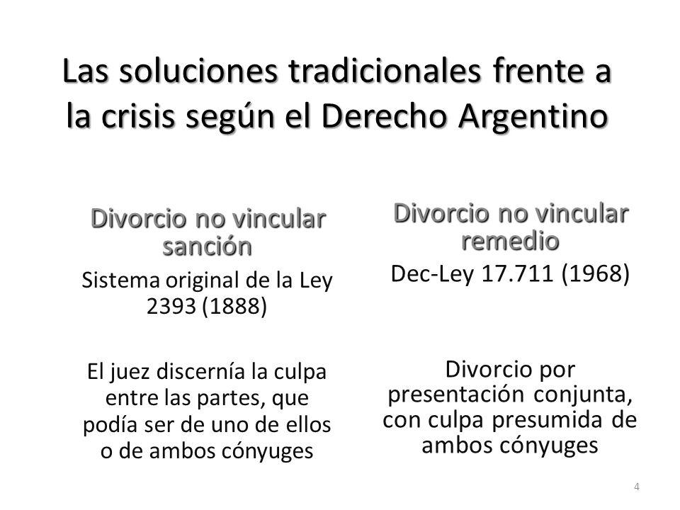 Las soluciones tradicionales frente a la crisis según el Derecho Argentino Divorcio no vincular sanción Sistema original de la Ley 2393 (1888) El juez discernía la culpa entre las partes, que podía ser de uno de ellos o de ambos cónyuges Divorcio no vincular remedio Dec-Ley 17.711 (1968) Divorcio por presentación conjunta con culpa presumida de ambos cónyuges 1º.