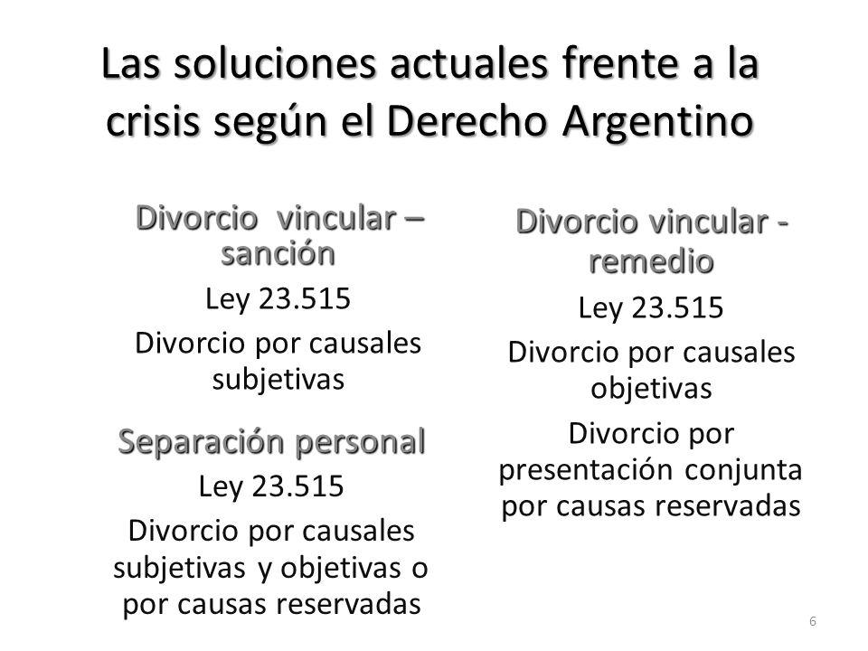 Las soluciones actuales frente a la crisis según el Derecho Argentino Separación personal Ley 23.515 Divorcio por causales subjetivas y objetivas o por causas reservadas Divorcio vincular - remedio Ley 23.515 Divorcio por causales objetivas Divorcio por presentación conjunta por causas reservadas Divorcio vincular – sanción Ley 23.515 Divorcio por causales subjetivas 6