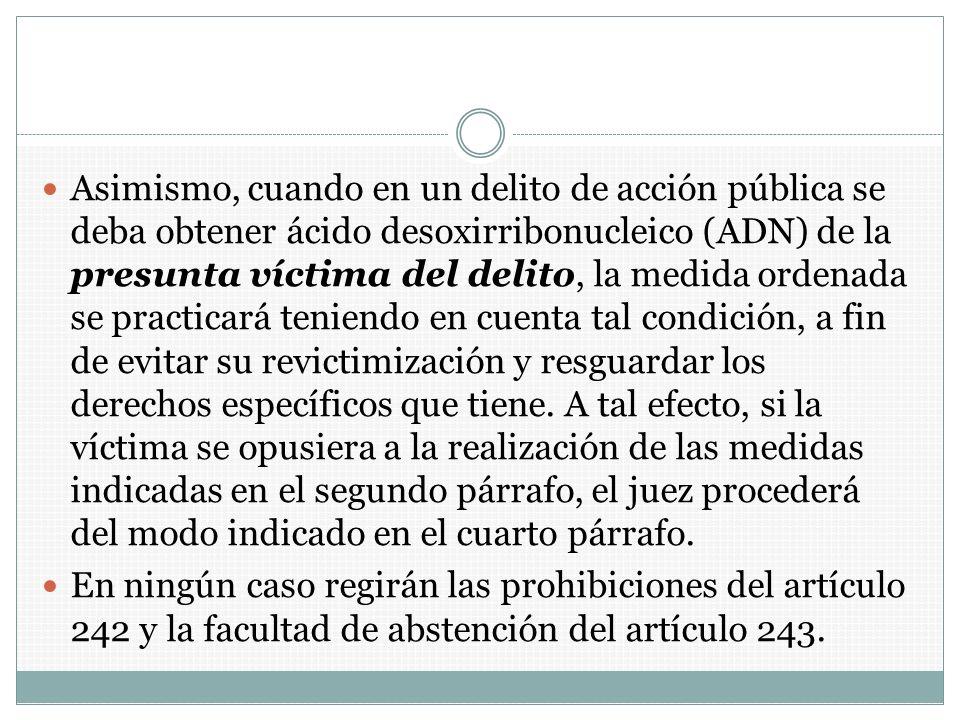 Asimismo, cuando en un delito de acción pública se deba obtener ácido desoxirribonucleico (ADN) de la presunta víctima del delito, la medida ordenada