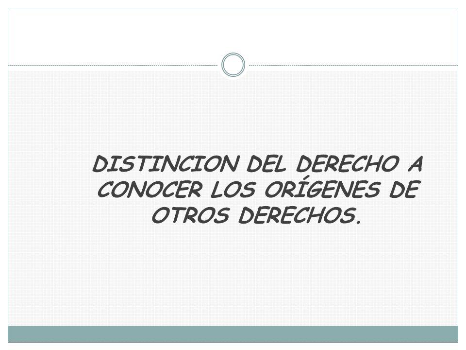 DISTINCION DEL DERECHO A CONOCER LOS ORÍGENES DE OTROS DERECHOS.