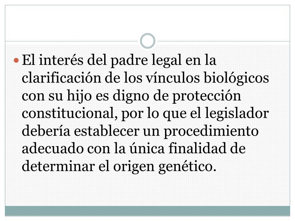 El interés del padre legal en la clarificación de los vínculos biológicos con su hijo es digno de protección constitucional, por lo que el legislador