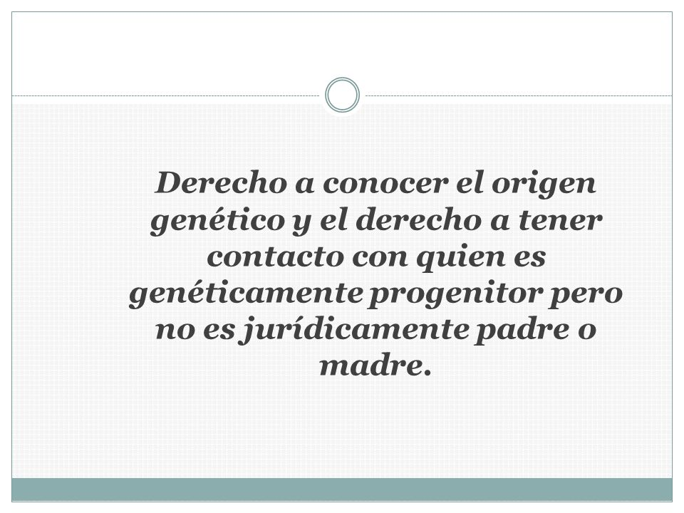 Derecho a conocer el origen genético y el derecho a tener contacto con quien es genéticamente progenitor pero no es jurídicamente padre o madre.
