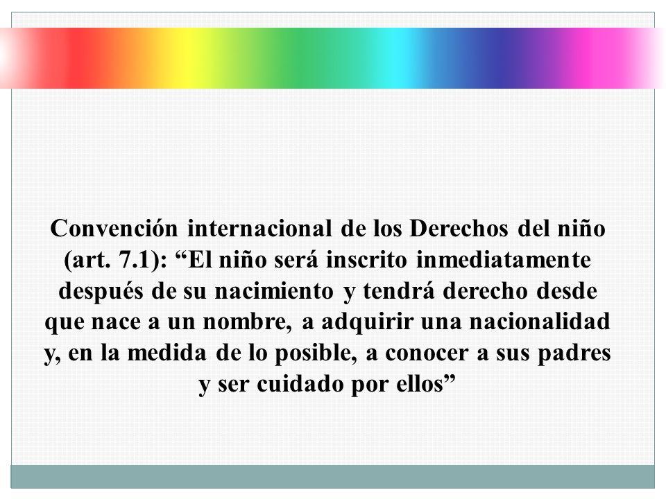 Convención internacional de los Derechos del niño (art. 7.1): El niño será inscrito inmediatamente después de su nacimiento y tendrá derecho desde que