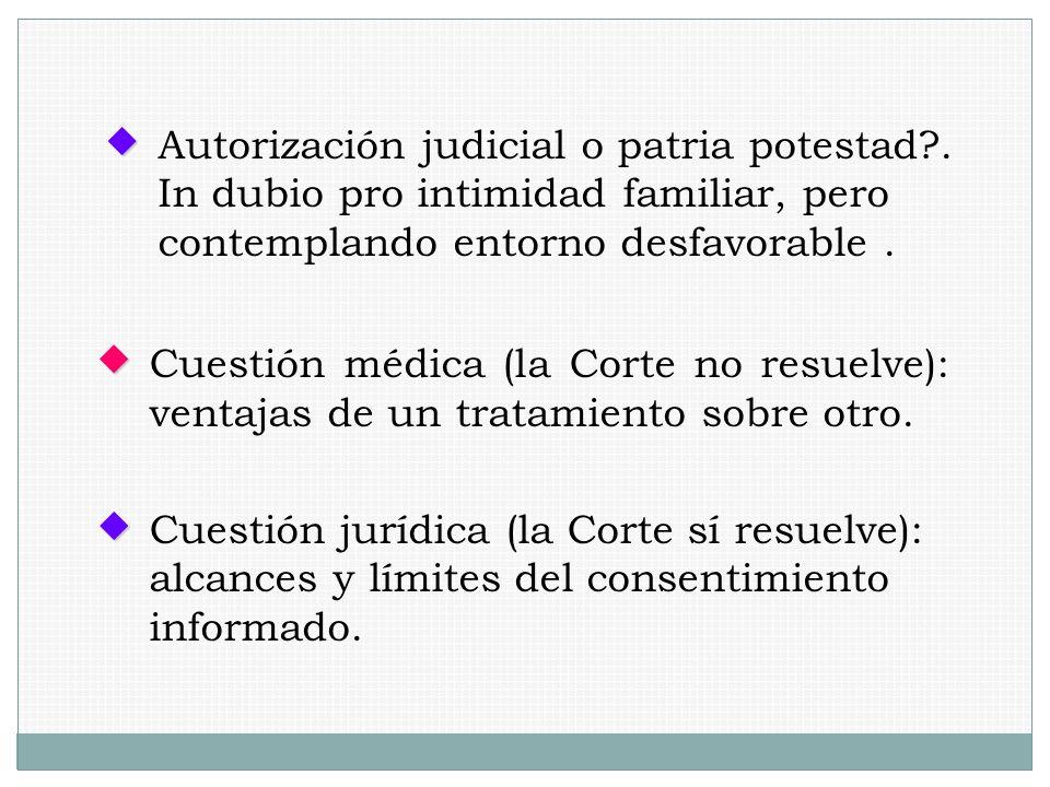 Cuestión médica (la Corte no resuelve): ventajas de un tratamiento sobre otro. Autorización judicial o patria potestad?. In dubio pro intimidad famili