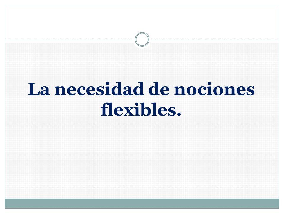 La necesidad de nociones flexibles.