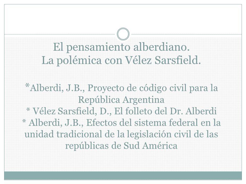 El pensamiento alberdiano. La polémica con Vélez Sarsfield. * Alberdi, J.B., Proyecto de código civil para la República Argentina * Vélez Sarsfield, D
