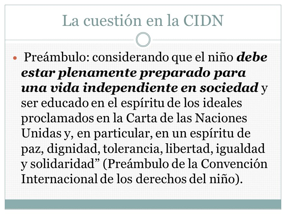 La cuestión en la CIDN Preámbulo: considerando que el niño debe estar plenamente preparado para una vida independiente en sociedad y ser educado en el