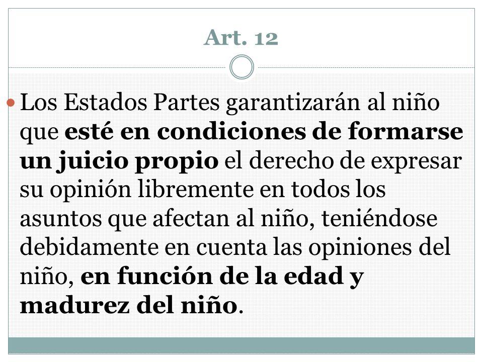 Art. 12 Los Estados Partes garantizarán al niño que esté en condiciones de formarse un juicio propio el derecho de expresar su opinión libremente en t