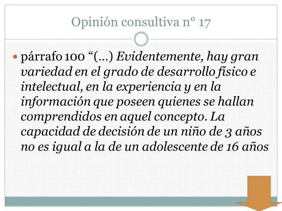 Opinión consultiva n° 17 párrafo 100 (…) Evidentemente, hay gran variedad en el grado de desarrollo físico e intelectual, en la experiencia y en la in